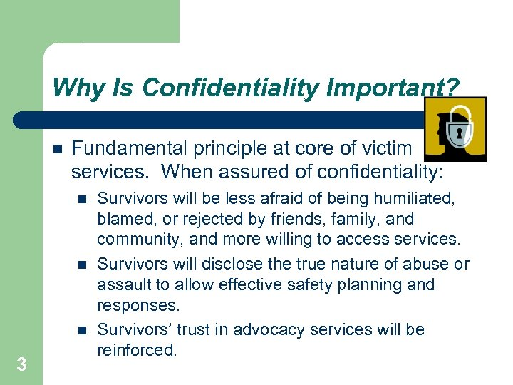 Why Is Confidentiality Important? Fundamental principle at core of victim services. When assured of