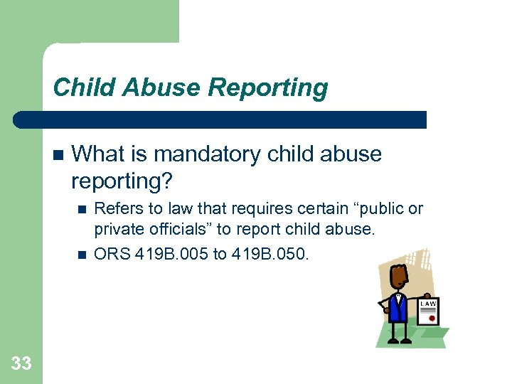 Child Abuse Reporting What is mandatory child abuse reporting? 33 Refers to law that
