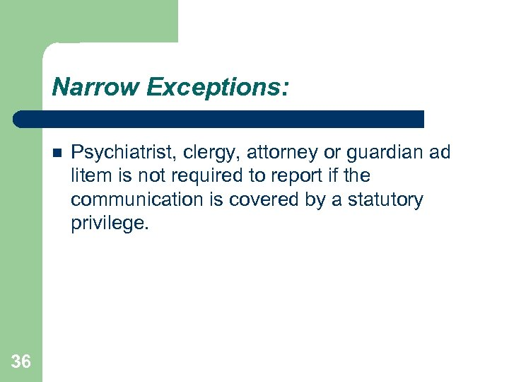 Narrow Exceptions: 36 Psychiatrist, clergy, attorney or guardian ad litem is not required to
