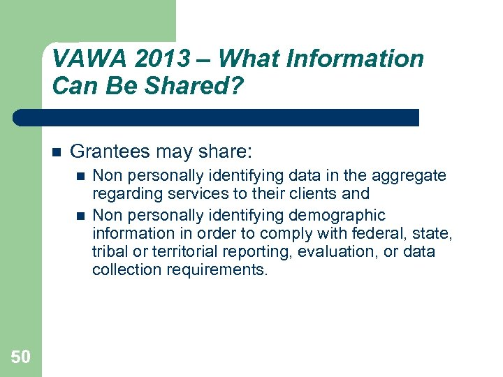 VAWA 2013 – What Information Can Be Shared? Grantees may share: 50 Non personally