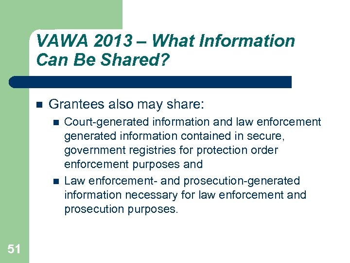 VAWA 2013 – What Information Can Be Shared? Grantees also may share: 51 Court-generated