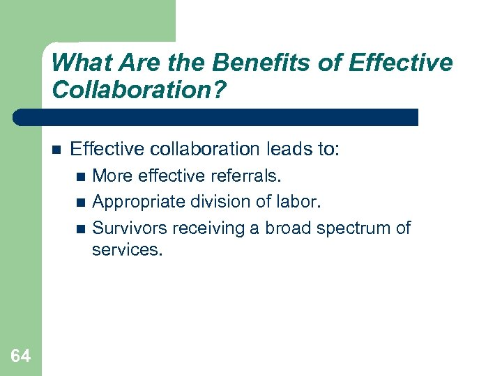 What Are the Benefits of Effective Collaboration? Effective collaboration leads to: More effective referrals.