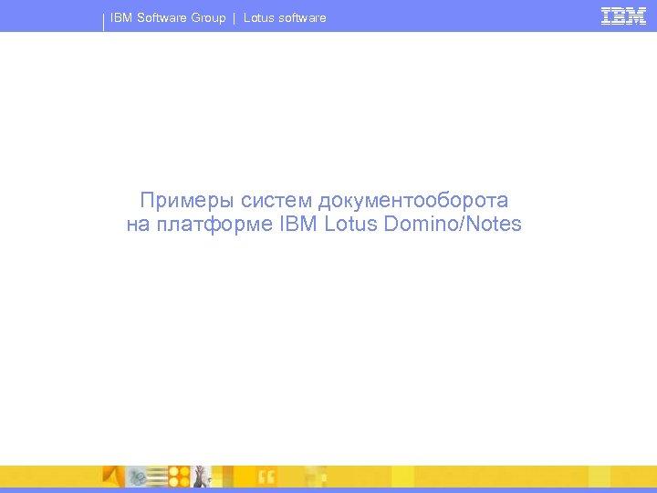 IBM Software Group | Lotus software Примеры систем документооборота на платформе IBM Lotus Domino/Notes