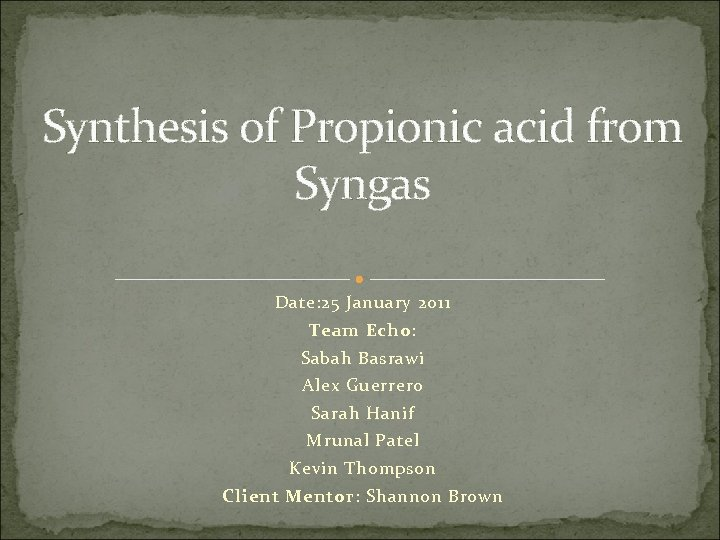 Synthesis of Propionic acid from Syngas Date: 25 January 2011 Team Echo: Sabah Basrawi
