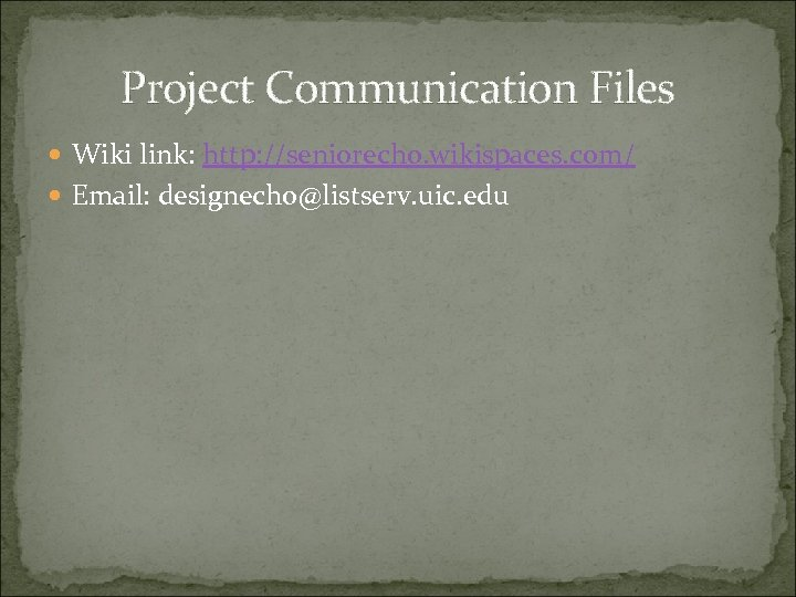 Project Communication Files Wiki link: http: //seniorecho. wikispaces. com/ Email: designecho@listserv. uic. edu