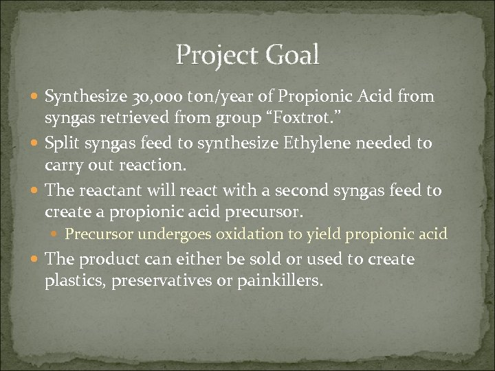 Project Goal Synthesize 30, 000 ton/year of Propionic Acid from syngas retrieved from group