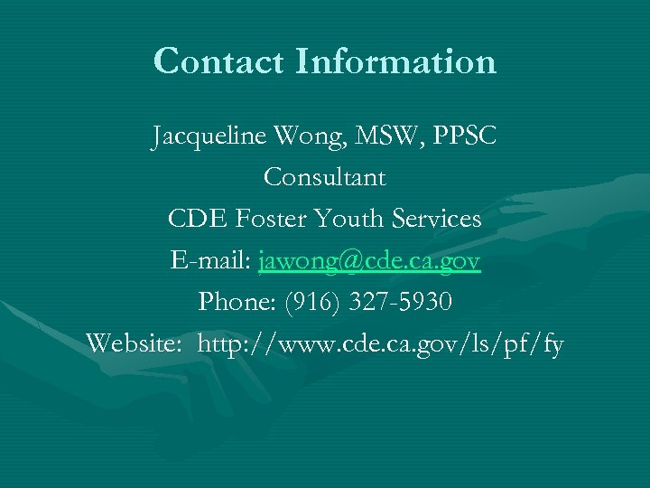 Contact Information Jacqueline Wong, MSW, PPSC Consultant CDE Foster Youth Services E-mail: jawong@cde. ca.