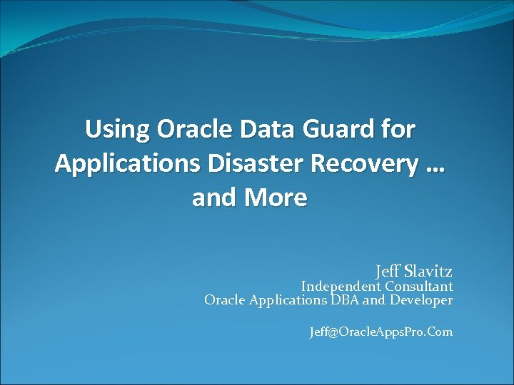 Using Oracle Data Guard for Applications Disaster Recovery … and More Jeff Slavitz Independent