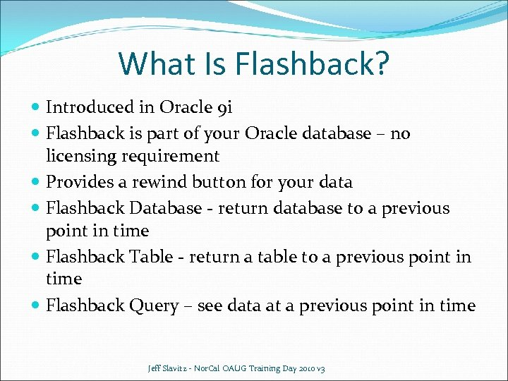 What Is Flashback? Introduced in Oracle 9 i Flashback is part of your Oracle