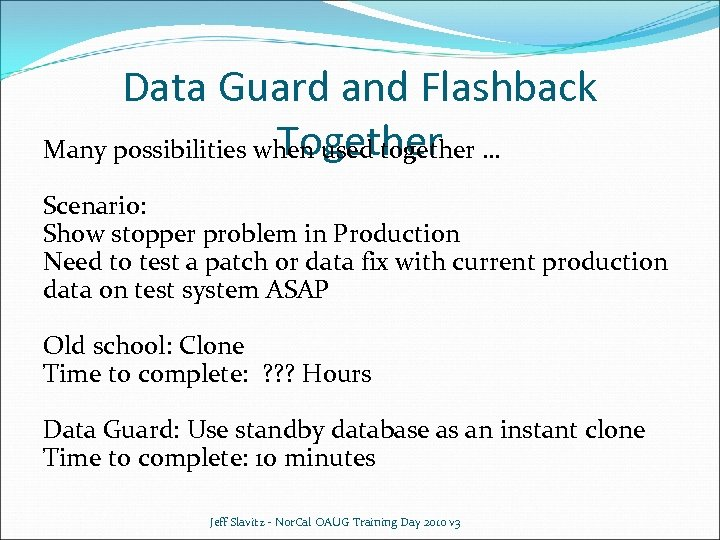 Data Guard and Flashback Together Many possibilities when used together … Scenario: Show stopper