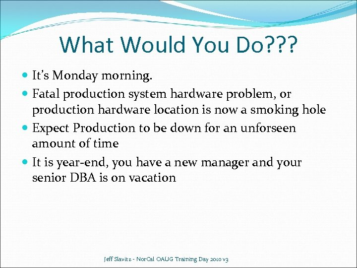 What Would You Do? ? ? It's Monday morning. Fatal production system hardware problem,