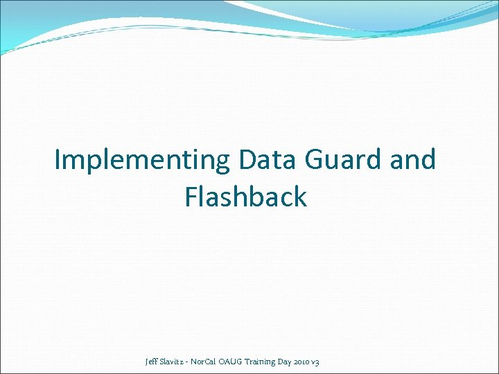 Implementing Data Guard and Flashback Jeff Slavitz - Nor. Cal OAUG Training Day 2010