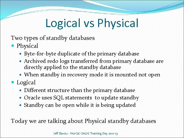 Logical vs Physical Two types of standby databases Physical Byte-for-byte duplicate of the primary