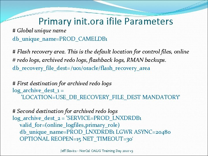 Primary init. ora ifile Parameters # Global unique name db_unique_name=PROD_CAMELDB 1 # Flash recovery