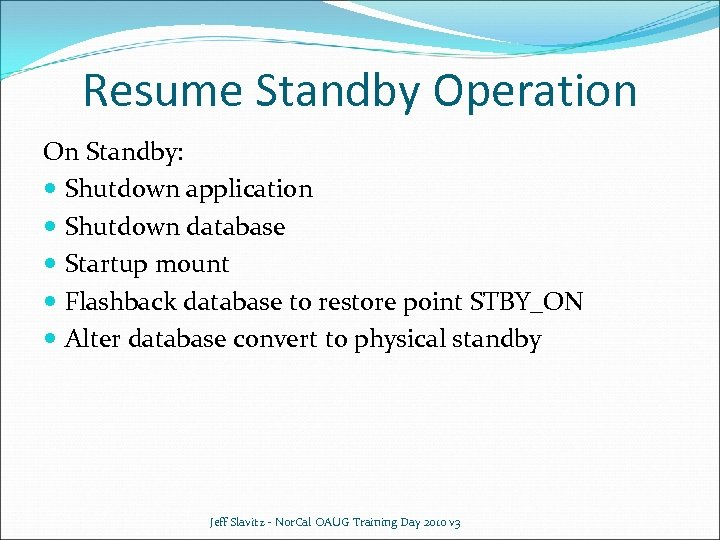 Resume Standby Operation On Standby: Shutdown application Shutdown database Startup mount Flashback database to