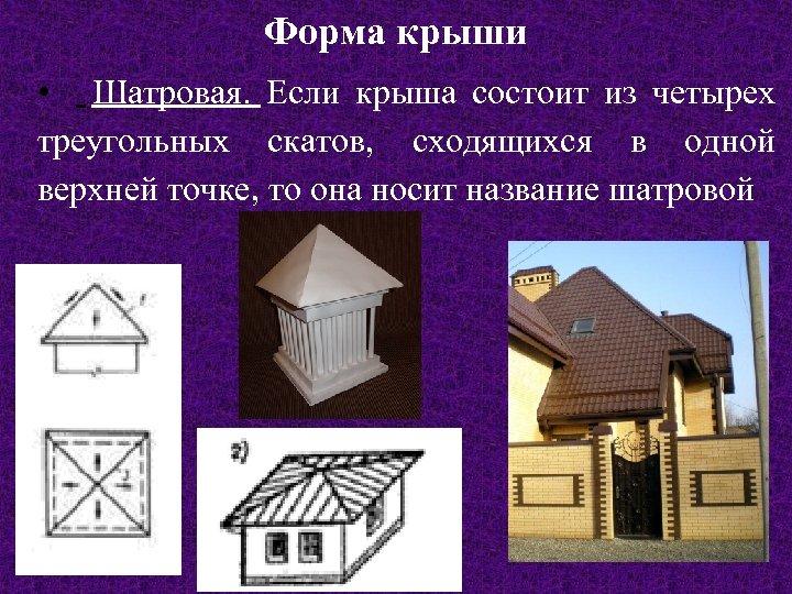 Форма крыши • Шатровая. Если крыша состоит из четырех треугольных скатов, сходящихся в одной