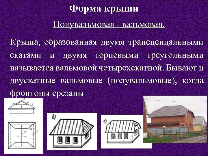 Форма крыши Полувальмовая - вальмовая. Крыша, образованная двумя трапецеидальными скатами и двумя торцевыми треугольными