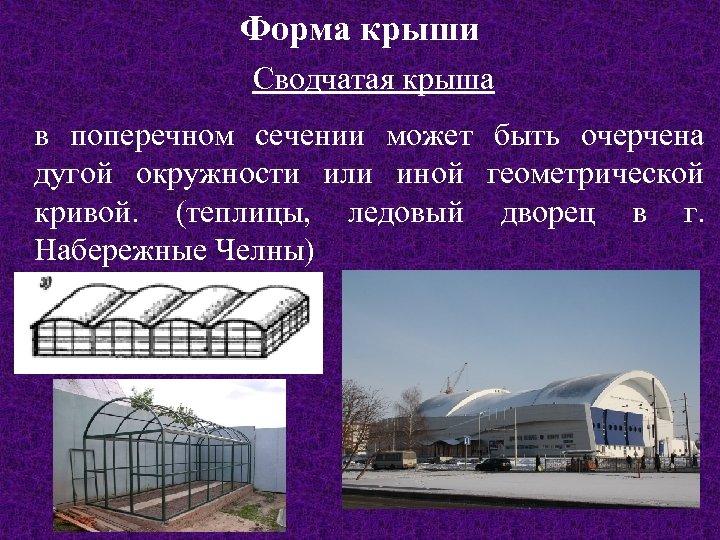 Форма крыши Сводчатая крыша в поперечном сечении может быть очерчена дугой окружности или иной