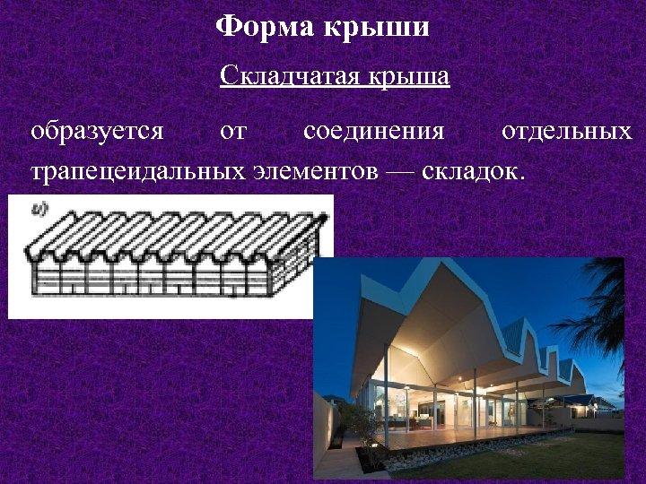 Форма крыши Складчатая крыша образуется от соединения отдельных трапецеидальных элементов — складок.