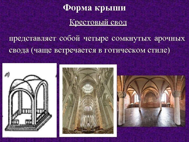 Форма крыши Крестовый свод представляет собой четыре сомкнутых арочных свода (чаще встречается в готическом