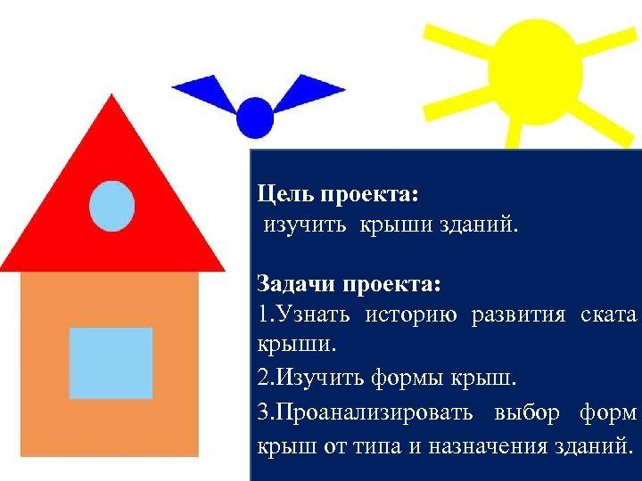 Цель проекта: изучить крыши зданий. Задачи проекта: 1. Узнать историю развития ската крыши. 2.