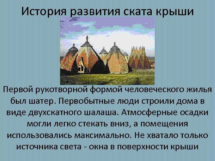 История развития ската крыши Первой рукотворной формой человеческого жилья был шатер. Первобытные люди строили
