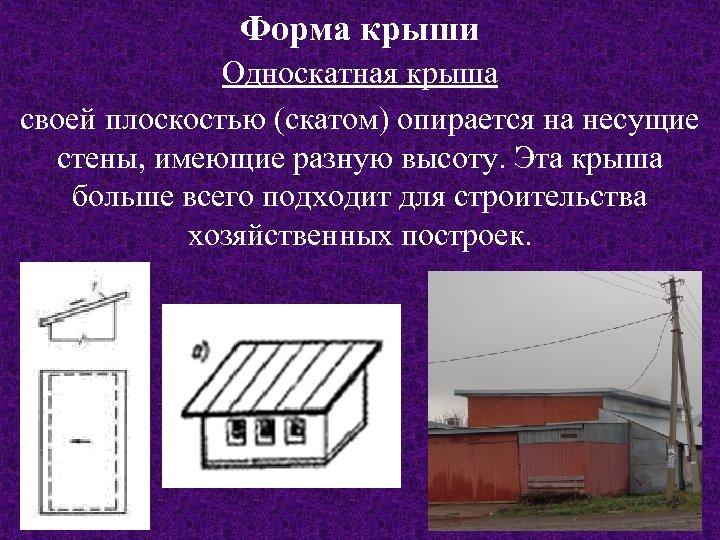 Форма крыши Односкатная крыша своей плоскостью (скатом) опирается на несущие стены, имеющие разную высоту.