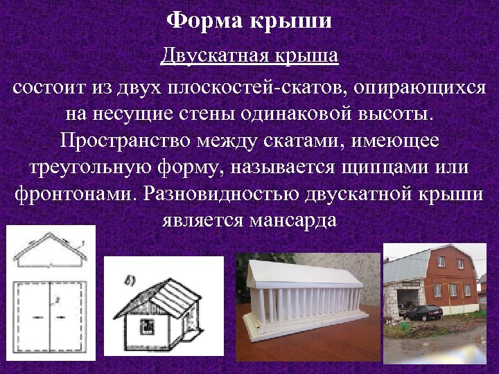 Форма крыши Двускатная крыша состоит из двух плоскостей-скатов, опирающихся на несущие стены одинаковой высоты.