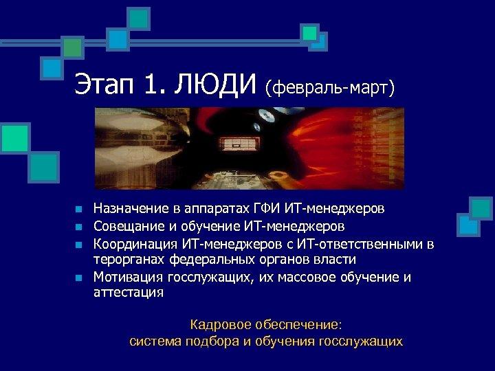 Этап 1. ЛЮДИ n n (февраль-март) Назначение в аппаратах ГФИ ИТ-менеджеров Совещание и обучение