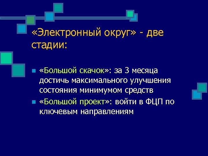 «Электронный округ» - две стадии: n n «Большой скачок» : за 3 месяца