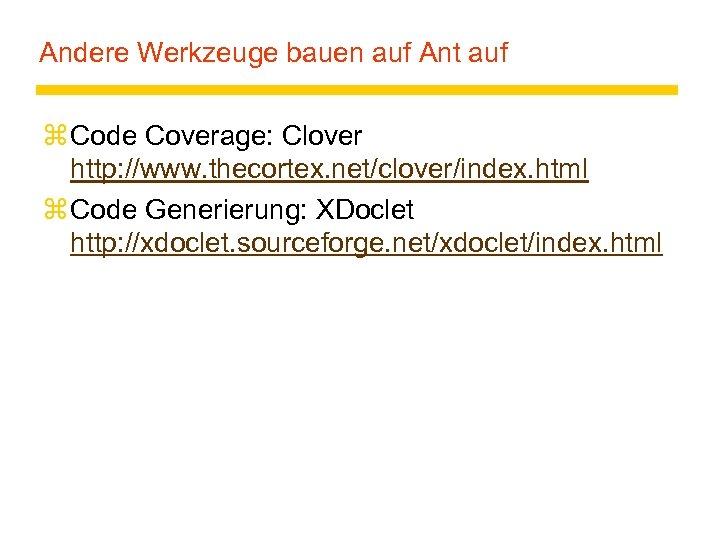 Andere Werkzeuge bauen auf Ant auf z Code Coverage: Clover http: //www. thecortex. net/clover/index.