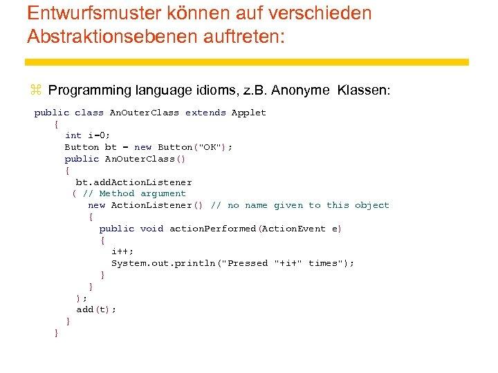 Entwurfsmuster können auf verschieden Abstraktionsebenen auftreten: z Programming language idioms, z. B. Anonyme Klassen: