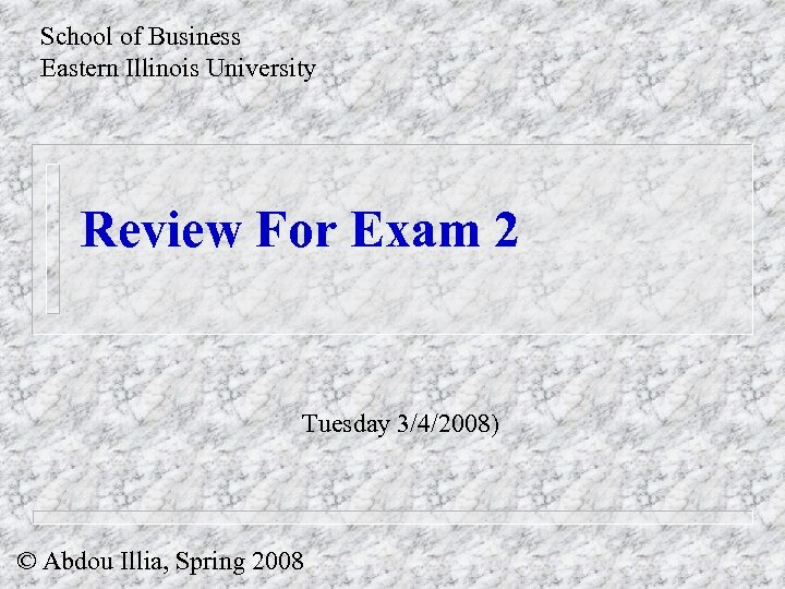 School of Business Eastern Illinois University Review For Exam 2 Tuesday 3/4/2008) © Abdou