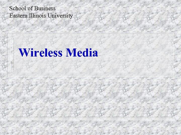 School of Business Eastern Illinois University Wireless Media