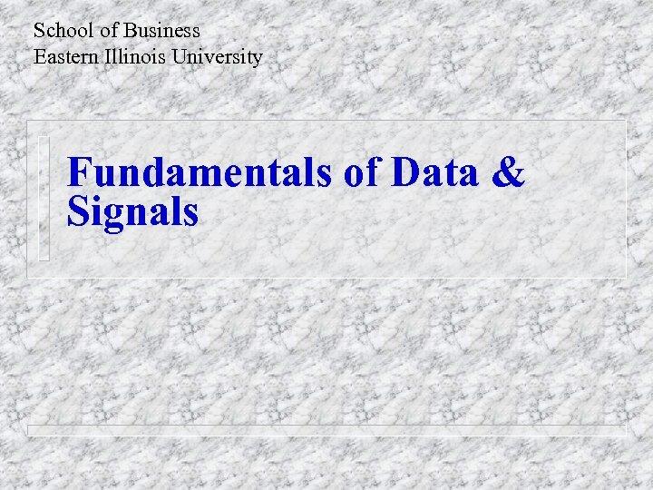 School of Business Eastern Illinois University Fundamentals of Data & Signals