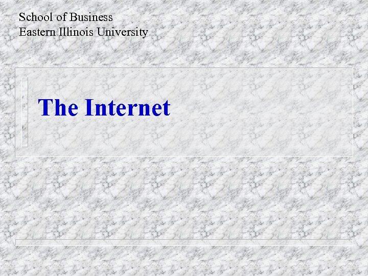 School of Business Eastern Illinois University The Internet