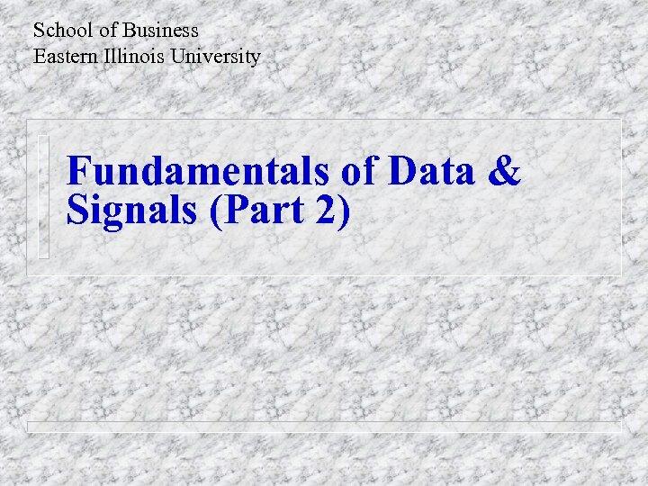 School of Business Eastern Illinois University Fundamentals of Data & Signals (Part 2)