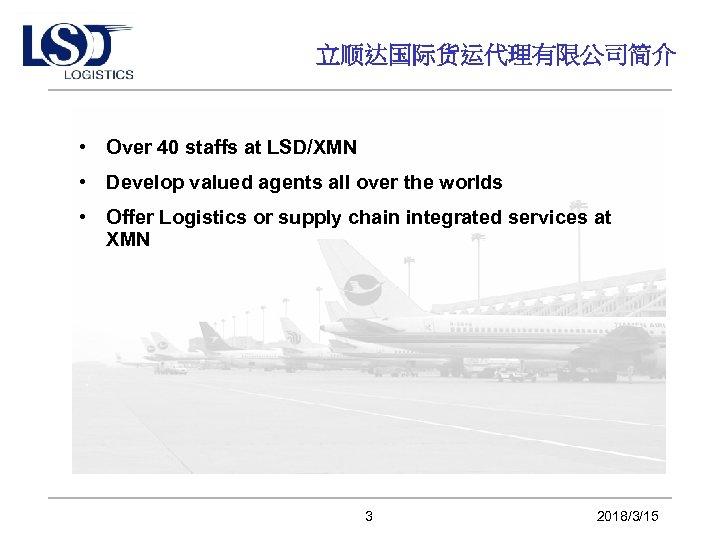 立顺达国际货运代理有限公司简介 • Over 40 staffs at LSD/XMN • Develop valued agents all over the