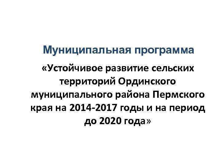 Муниципальная программа «Устойчивое развитие сельских территорий Ординского муниципального района Пермского края на 2014 -2017