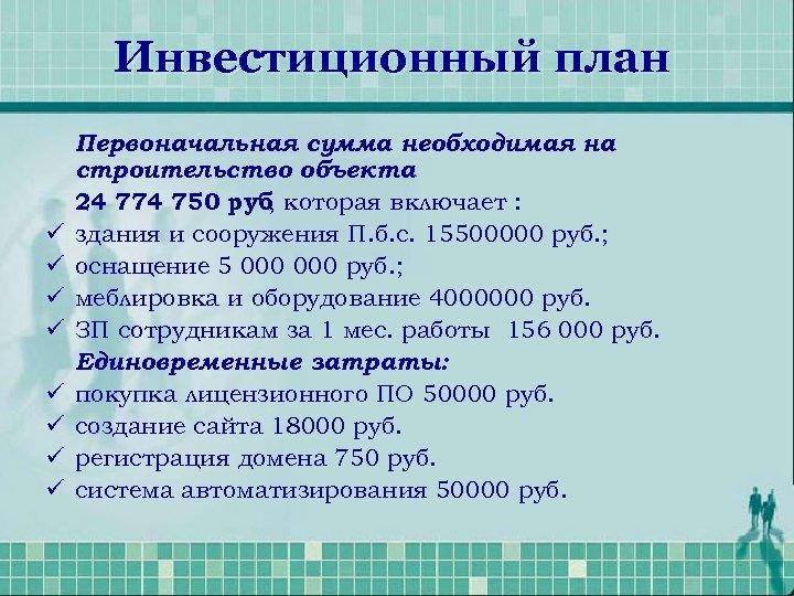Инвестиционный план ü ü ü ü Первоначальная сумма необходимая на строительство объекта 24 774