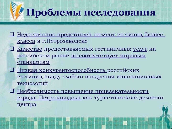 Проблемы исследования q Недостаточно представлен сегмент гостиниц бизнескласса в г. Петрозаводске q Качество предоставляемых