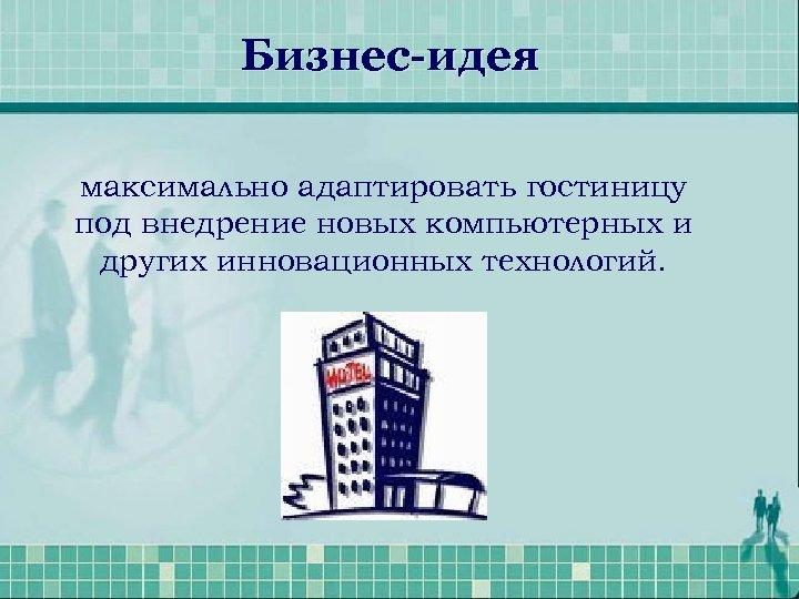 Бизнес-идея максимально адаптировать гостиницу под внедрение новых компьютерных и других инновационных технологий.