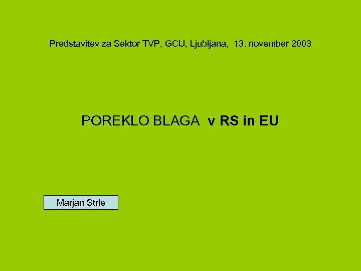 Predstavitev za Sektor TVP, GCU, Ljubljana, 13. november 2003 POREKLO BLAGA v RS in