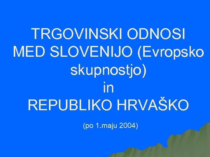 TRGOVINSKI ODNOSI MED SLOVENIJO (Evropsko skupnostjo) in REPUBLIKO HRVAŠKO (po 1. maju 2004)