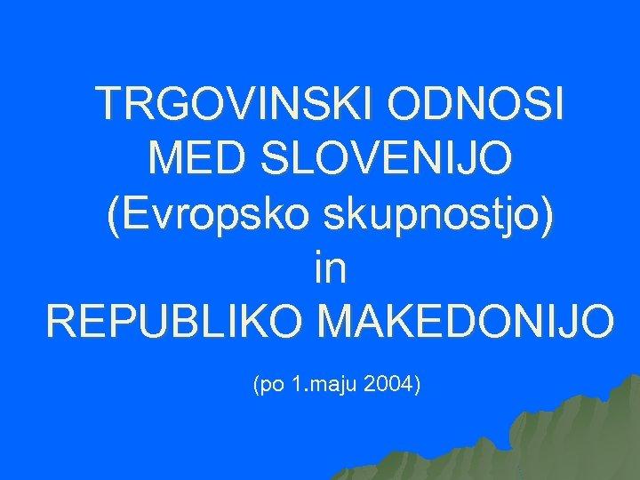 TRGOVINSKI ODNOSI MED SLOVENIJO (Evropsko skupnostjo) in REPUBLIKO MAKEDONIJO (po 1. maju 2004)