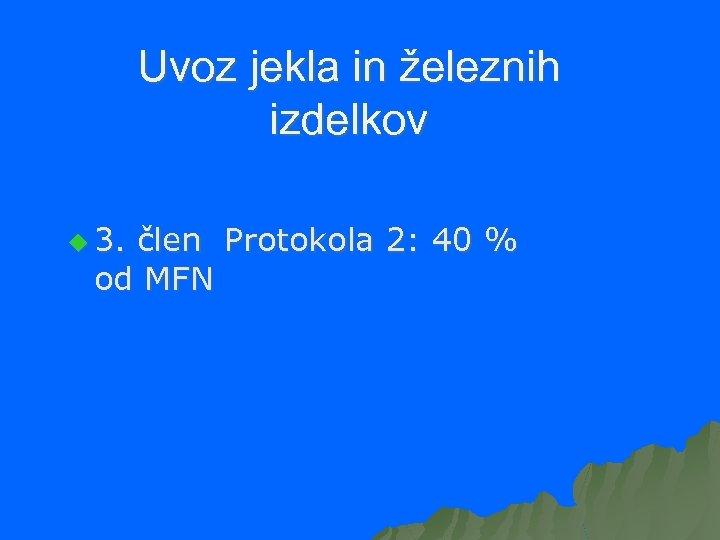 Uvoz jekla in železnih izdelkov u 3. člen Protokola 2: 40 % od MFN