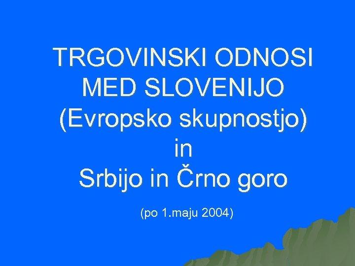 TRGOVINSKI ODNOSI MED SLOVENIJO (Evropsko skupnostjo) in Srbijo in Črno goro (po 1. maju