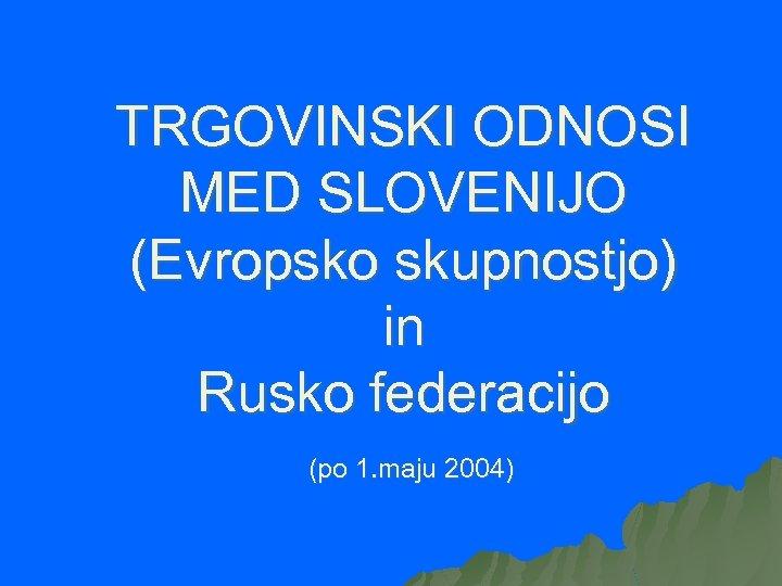 TRGOVINSKI ODNOSI MED SLOVENIJO (Evropsko skupnostjo) in Rusko federacijo (po 1. maju 2004)