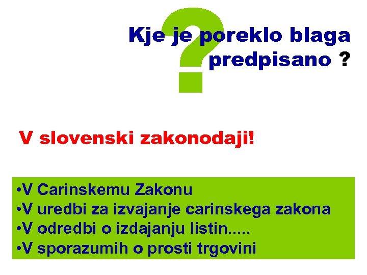 ? Kje je poreklo blaga predpisano ? V slovenski zakonodaji! • V Carinskemu Zakonu