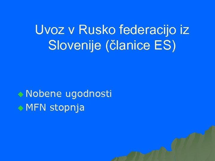 Uvoz v Rusko federacijo iz Slovenije (članice ES) u Nobene ugodnosti u MFN stopnja